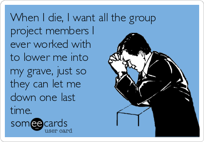 When I die, I want all the group project members I ever worked with to lower me into my grave, just so they can let me down one last time.