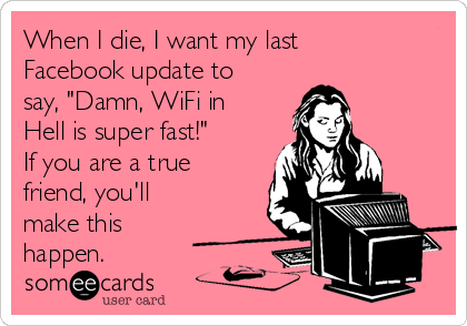 "When I die, I want my last Facebook update to say, ""Damn, WiFi in Hell is super fast!"" If you are a true friend, you'll make this happen."