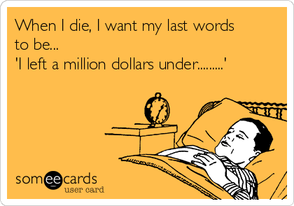 When I die, I want my last words to be... 'I left a million dollars under.........'