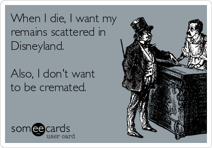 When I die, I want my remains scattered in Disneyland.  Also, I don't want to be cremated.