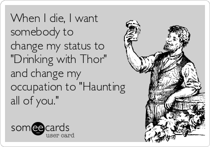 """When I die, I want somebody to change my status to """"Drinking with Thor"""" and change my occupation to """"Haunting all of you."""""""