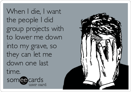 When I die, I want the people I did group projects with to lower me down into my grave, so they can let me down one last time.