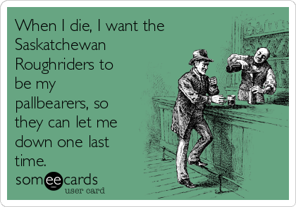 When I die, I want the Saskatchewan Roughriders to be my pallbearers, so they can let me down one last time.