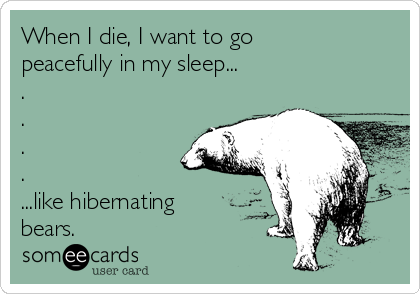When I die, I want to go peacefully in my sleep... . . . . ...like hibernating bears.