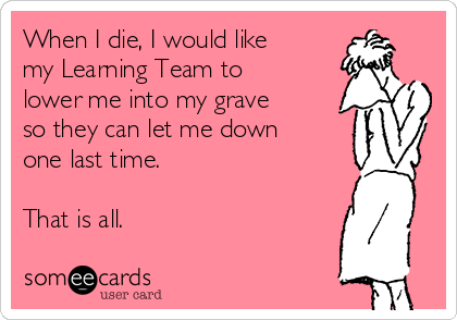 When I die, I would like my Learning Team to lower me into my grave so they can let me down one last time.  That is all.
