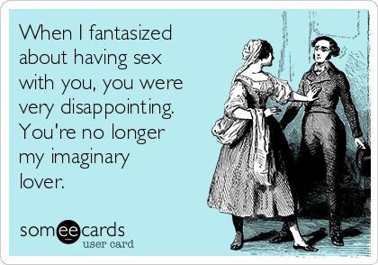 When I fantasized about having sex with you, you were very disappointing. You're no longer my imaginary lover.