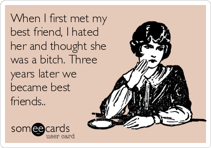 When I first met my best friend, I hated her and thought she was a bitch. Three years later we became best friends..