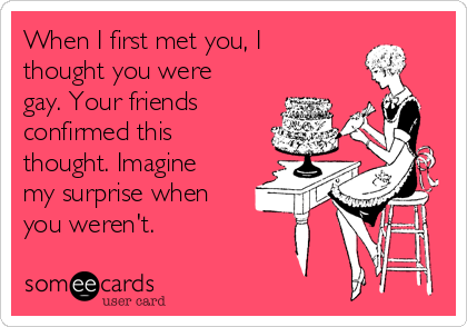 When I first met you, I thought you were gay. Your friends confirmed this thought. Imagine my surprise when you weren't.