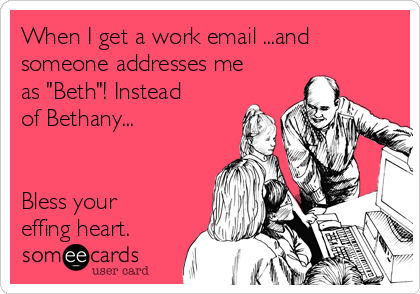"""When I get a work email ...and someone addresses me as """"Beth""""! Instead of Bethany...    Bless your effing heart."""