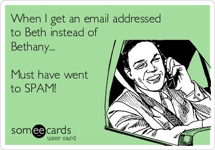 When I get an email addressed to Beth instead of Bethany...  Must have went to SPAM!