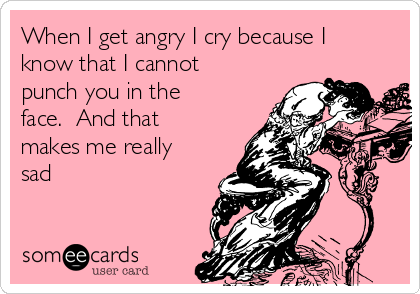 When I get angry I cry because I know that I cannot punch you in the face.  And that makes me really sad