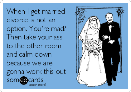 When I get married divorce is not an option. You're mad? Then take your ass to the other room and calm down because we are gonna work this out