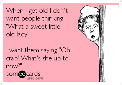 """When I get old I don't want people thinking """"What a sweet little old lady!""""  I want them saying """"Oh crap! What's she up to now?"""""""
