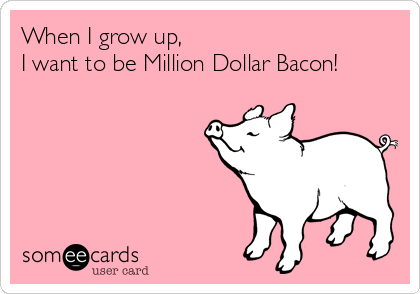 When I grow up, I want to be Million Dollar Bacon!