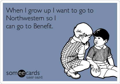 When I grow up I want to go to Northwestern so I can go to Benefit.