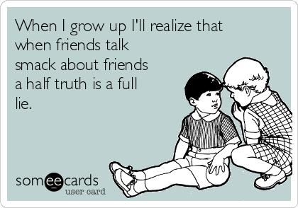 When I grow up I'll realize that when friends talk smack about friends a half truth is a full lie.