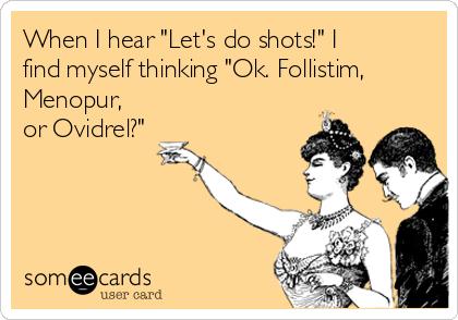 "When I hear ""Let's do shots!"" I find myself thinking ""Ok. Follistim, Menopur, or Ovidrel?"""