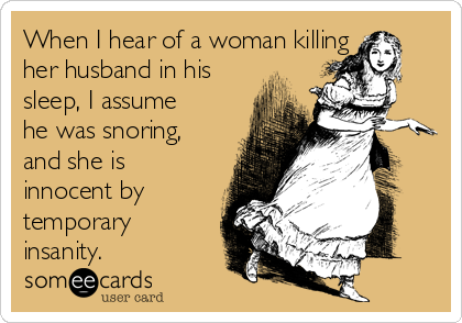 When I hear of a woman killing her husband in his sleep, I assume he was snoring, and she is innocent by temporary insanity.