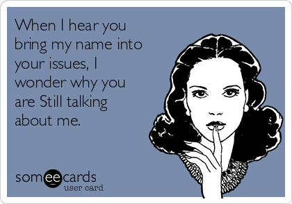 When I hear you bring my name into your issues, I wonder why you are Still talking about me.