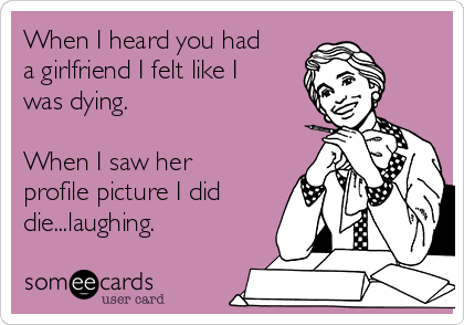 When I heard you had a girlfriend I felt like I was dying.  When I saw her profile picture I did die...laughing.