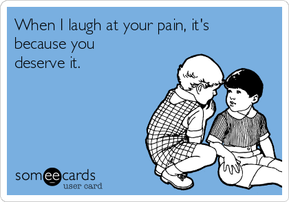 When I laugh at your pain, it's because you deserve it.