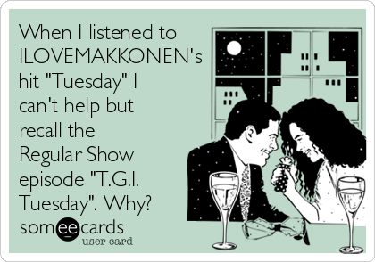 "When I listened to ILOVEMAKKONEN's hit ""Tuesday"" I can't help but recall the Regular Show episode ""T.G.I. Tuesday"". Why?"