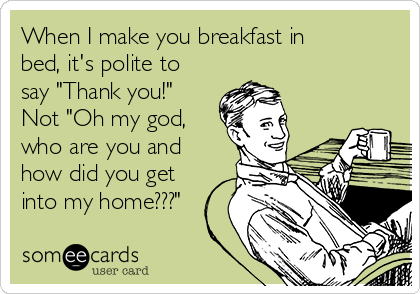"When I make you breakfast in bed, it's polite to say ""Thank you!"" Not ""Oh my god, who are you and how did you get into my home???"""