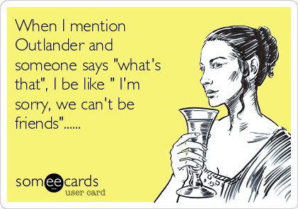 """When I mention Outlander and someone says """"what's that"""", I be like """" I'm sorry, we can't be friends""""......"""