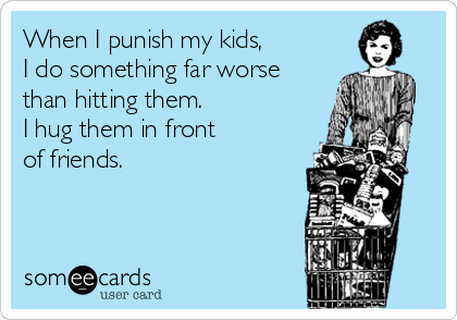 When I punish my kids,  I do something far worse than hitting them.  I hug them in front  of friends.