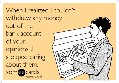 When I realized I couldn't withdraw any money out of the bank account of your opinions...I stopped caring about them.