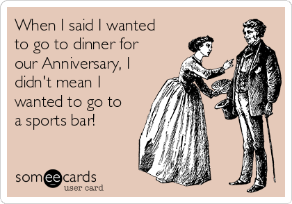 When I said I wanted to go to dinner for our Anniversary, I didn't mean I wanted to go to a sports bar!