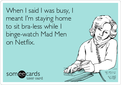 When I said I was busy, I meant I'm staying home to sit bra-less while I binge-watch Mad Men on Netflix.