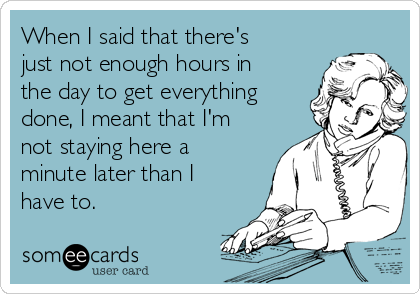When I said that there's just not enough hours in the day to get everything done, I meant that I'm not staying here a minute later than I have to.