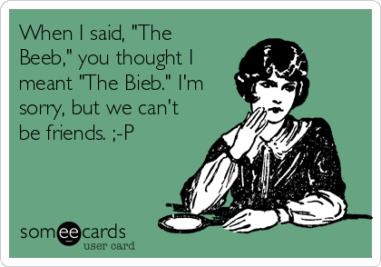 """When I said, """"The Beeb,"""" you thought I meant """"The Bieb."""" I'm sorry, but we can't be friends. ;-P"""