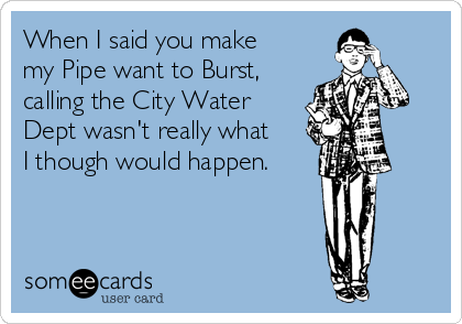 When I said you make my Pipe want to Burst, calling the City Water Dept wasn't really what I though would happen.