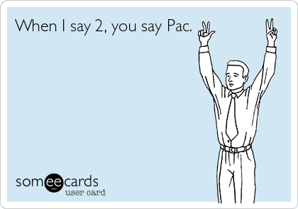 When I say 2, you say Pac.
