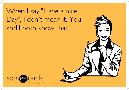 """When I say """"Have a nice Day"""", I don't mean it. You and I both know that."""