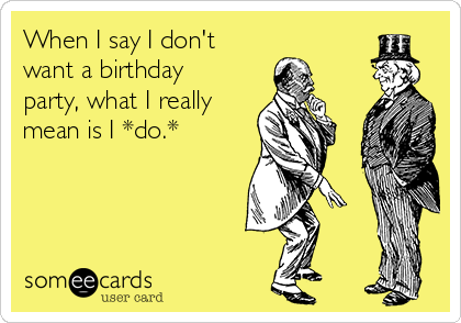 When I say I don't want a birthday party, what I really mean is I *do.*