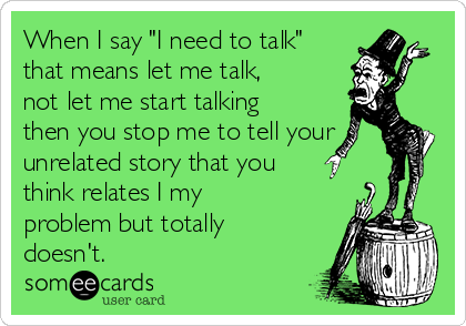 """When I say """"I need to talk"""" that means let me talk, not let me start talking then you stop me to tell your unrelated story that you think relates I my problem but totally doesn't."""