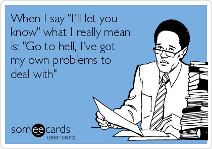 """When I say """"I'll let you know"""" what I really mean is: """"Go to hell, I've got my own problems to deal with"""""""