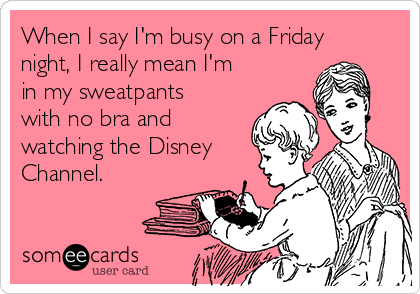 When I say I'm busy on a Friday night, I really mean I'm in my sweatpants with no bra and watching the Disney Channel.