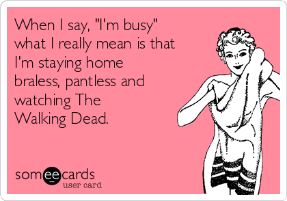 """When I say, """"I'm busy"""" what I really mean is that I'm staying home braless, pantless and watching The Walking Dead."""