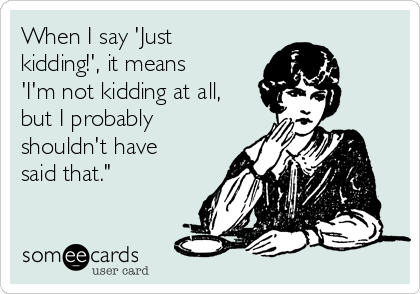When I say 'Just kidding!', it means 'I'm not kidding at all, but I probably shouldn't have said that.""