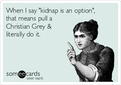 """When I say """"kidnap is an option"""", that means pull a Christian Grey & literally do it."""