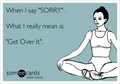 "When I say ""SORRY"" .  What I really mean is:  ""Get Over It""."