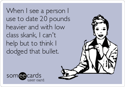 When I see a person I use to date 20 pounds heavier and with low class skank, I can't help but to think I dodged that bullet.