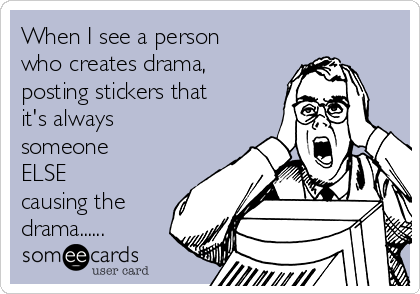 When I see a person who creates drama, posting stickers that it's always someone ELSE causing the drama......