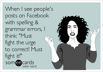 "When I see people's posts on Facebook with spelling & grammar errors, I think: ""Must fight the urge to correct! Must fight it!"""