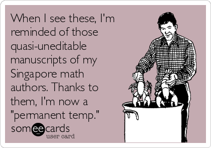 "When I see these, I'm  reminded of those quasi-uneditable manuscripts of my Singapore math authors. Thanks to them, I'm now a ""permanent temp."""