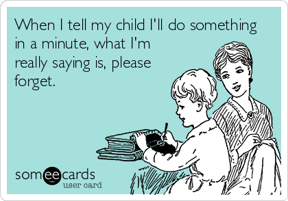 When I tell my child I'll do something in a minute, what I'm really saying is, please forget.